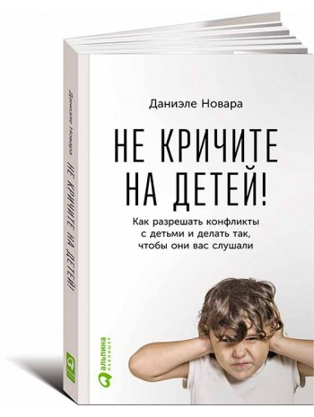 Не кричите на детей. Как разрешать конфликты с детьми и делать так, чтобы они вас слушали книга купить