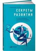 Секреты развития. Как, чередуя инновации и системные изменения, развивать лидерство и управление