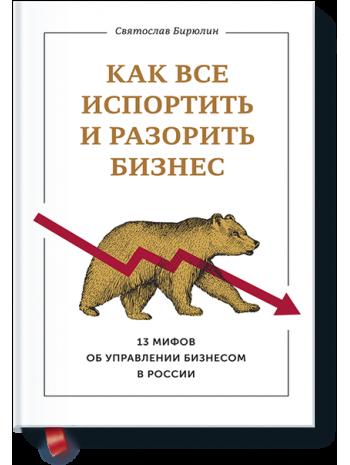 Как все испортить и разорить бизнес. 13 мифов об управлении бизнесом в России книга купить