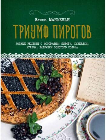Триумф пирогов. Родные рецепты с историями. Кулебяки, ватрушки, блины, куличи, пирожки книга купить