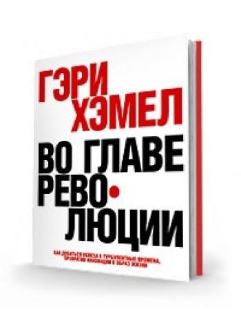 Во главе революции. Как добиться успеха в турбулентные времена, превратив инновации в образ жизни книга купить