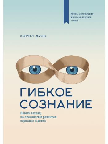 Гибкое сознание. Новый взгляд на психологию развития взрослых и детей книга купить