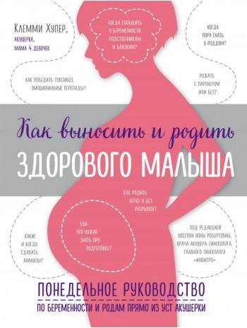 Как выносить и родить здорового малыша. Понедельное руководство по беременности и родам прямо из уст акушерки книга купить