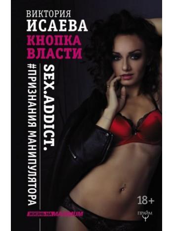 Кнопка Власти. Sex. Addict. #Признания манипулятора книга купить