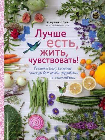 Лучше есть, жить, чувствовать! Рецепты блюд, которые помогут вам стать здоровыми и счастливыми книга купить