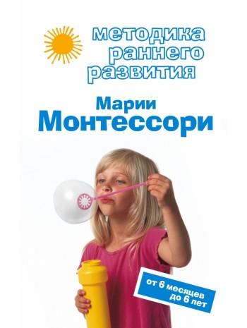 Методика раннего развития Марии Монтессори. От 6 месяцев до 6 лет книга купить