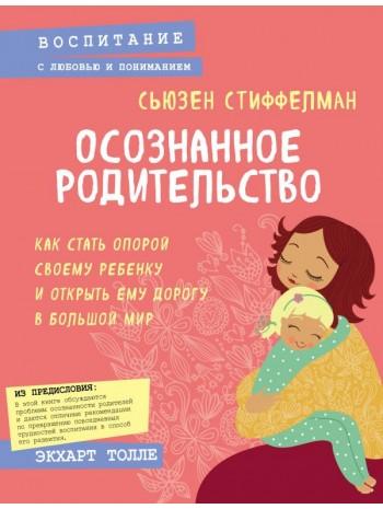Осознанное родительство. Как стать опорой своему ребенку и открыть ему дорогу в большой мир книга купить