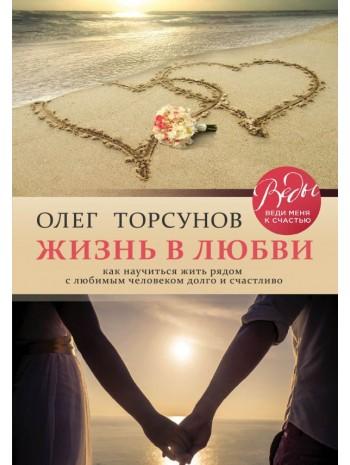 Жизнь в любви. Как научиться жить рядом с любимым человеком долго и счастливо книга купить