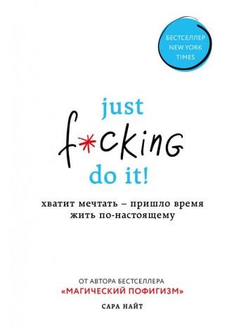 Just f*cking do it! Хватит мечтать — пришло время жить по-настоящему книга купить