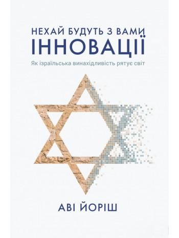 Нехай будуть з вами інновації. Як ізраїльська винахідливість рятує світ книга купить