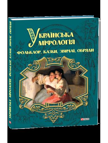 Українська міфологія. Фольклор, казки, звичаї, обряди книга купить