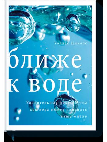 Ближе к воде. Удивительные факты о том, как вода может изменить вашу жизнь книга купить
