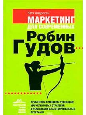 Маркетинг для современных Робин Гудов. Применяем принципы успешных маркетинговых стратегий в реализации благотворительных программ книга купить