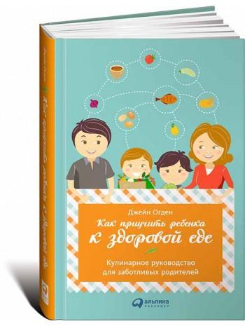 Как приучить ребенка к здоровой еде. Кулинарное руководство для заботливых родителей книга купить